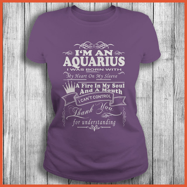 I'm An Aquarius I Was Born With My Heart On My Sleeve A Fire In My Soul And A Mouth I Can't Control Thank You Shirt