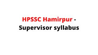 Syllabus For the Post of Supervisor -HPSSC Hamirpur