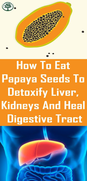 How To Eat Papaya Seeds To Detoxify Liver, Kidneys And Heal Digestive Tract