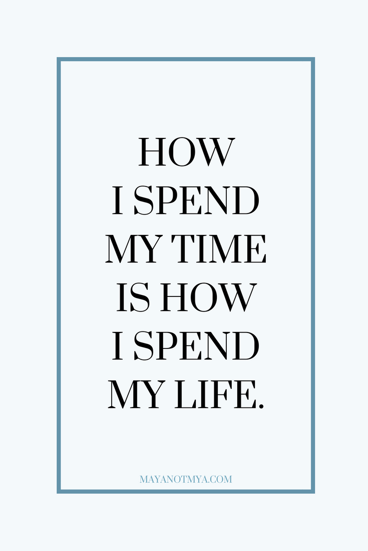 HOW I SPEND MY TIME IS HOW I SPEND MY LIFE.