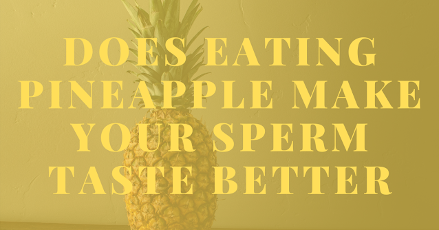 Does eating pineapple make your sperm taste better