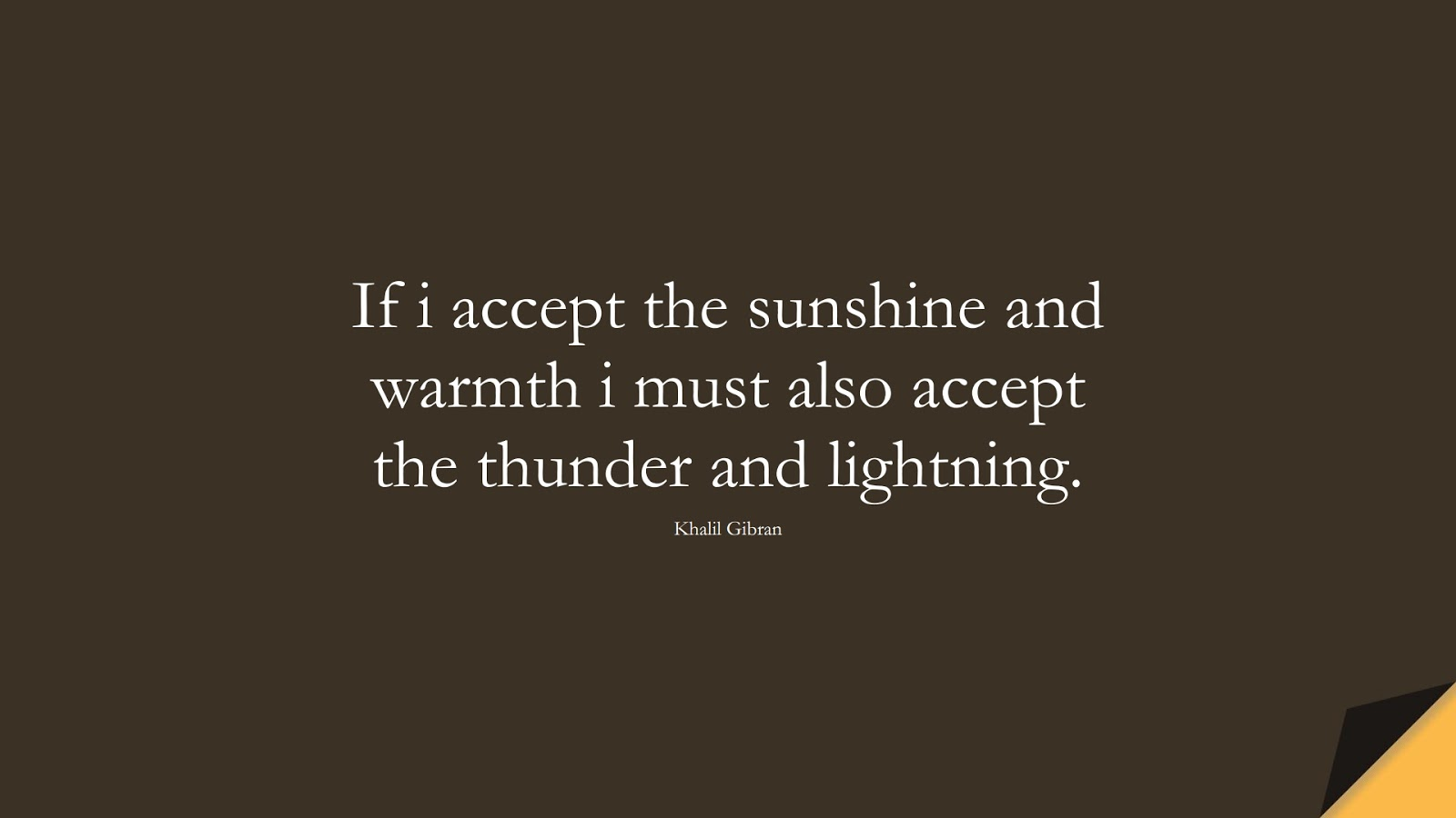 If i accept the sunshine and warmth i must also accept the thunder and lightning. (Khalil Gibran);  #InspirationalQuotes