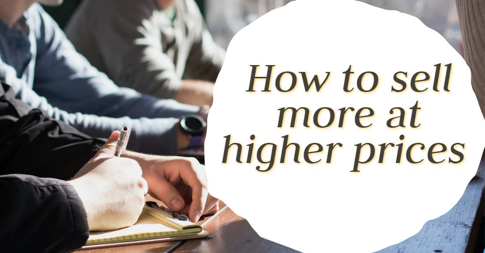How to sell more at higher prices