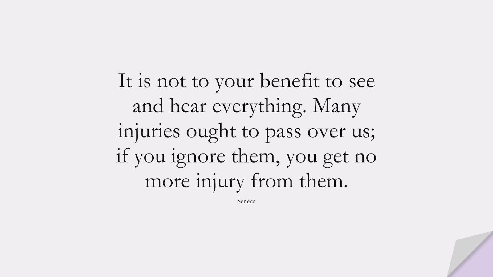 It is not to your benefit to see and hear everything. Many injuries ought to pass over us; if you ignore them, you get no more injury from them. (Seneca);  #CharacterQuotes