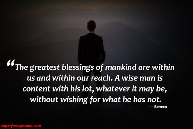 """""""The greatest blessings of mankind are within us and within our reach. A wise man is content with his lot, whatever it may be, without wishing for what he has not."""""""