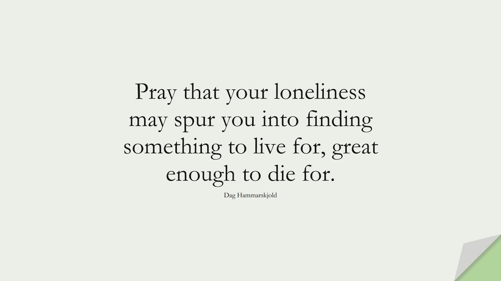 Pray that your loneliness may spur you into finding something to live for, great enough to die for. (Dag Hammarskjold);  #SpiritQuotes