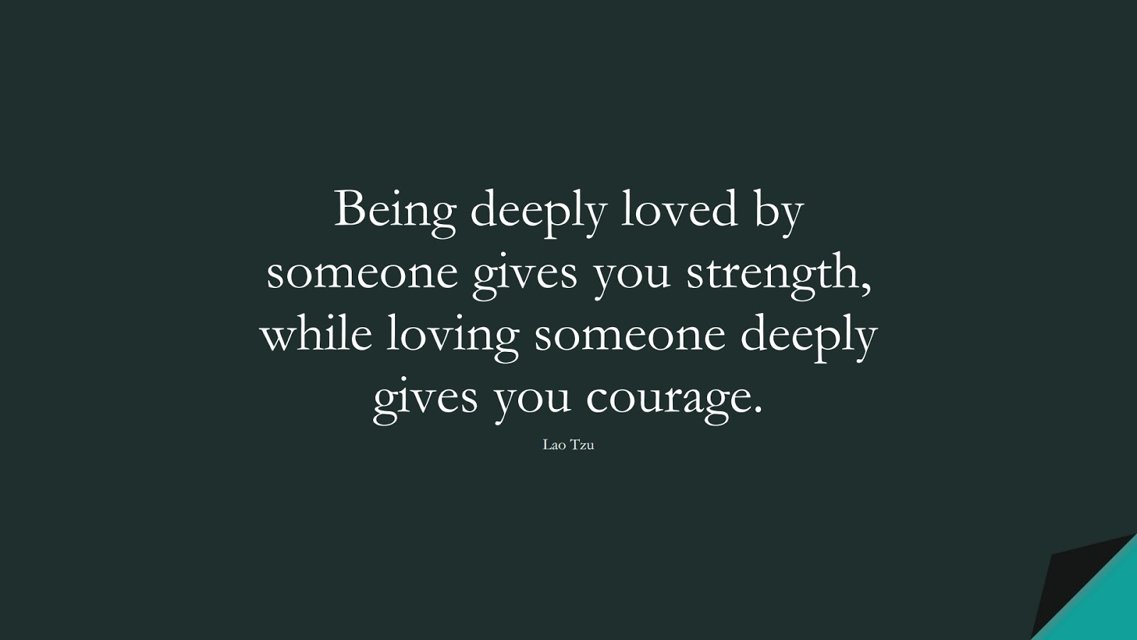 Being deeply loved by someone gives you strength, while loving someone deeply gives you courage. (Lao Tzu);  #LifeQuotes