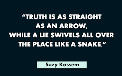 Truth is as straight as an arrow while a lie swivels all over the place like a snake. -- Suzy Kassem