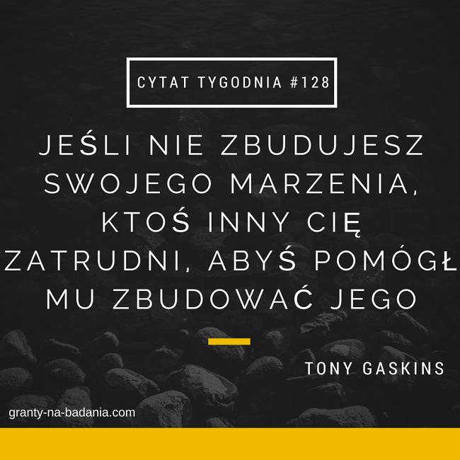 Jeśli nie zbudujesz swojego marzenia, ktoś inny Cię zatrudni, abyś pomógł mu zbudować jego - Tony  Gaskins