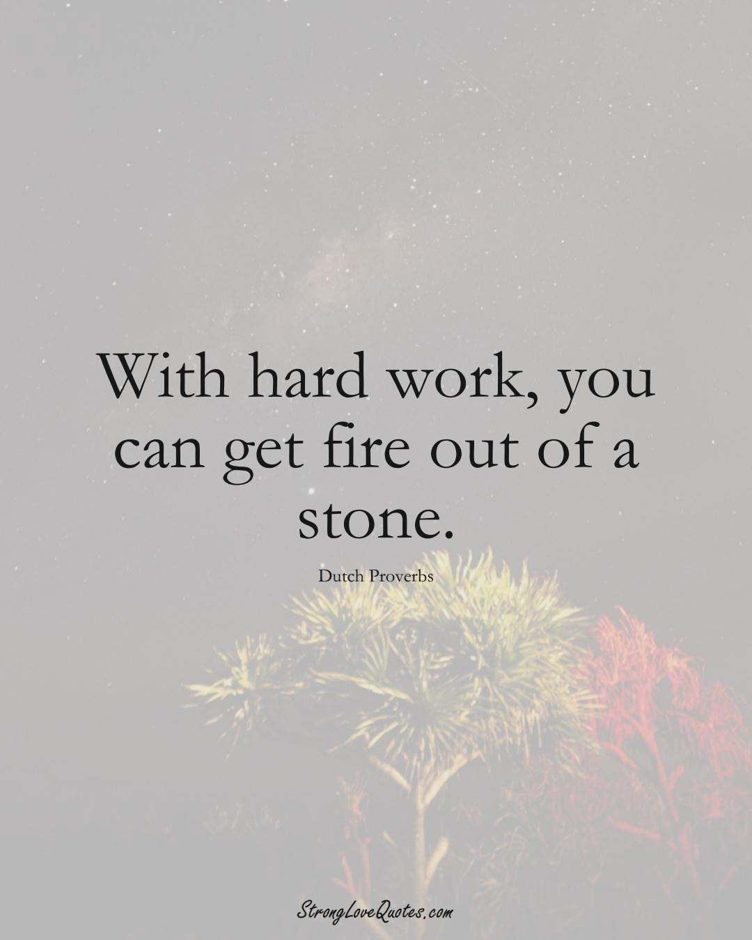 With hard work, you can get fire out of a stone. (Dutch Sayings);  #EuropeanSayings