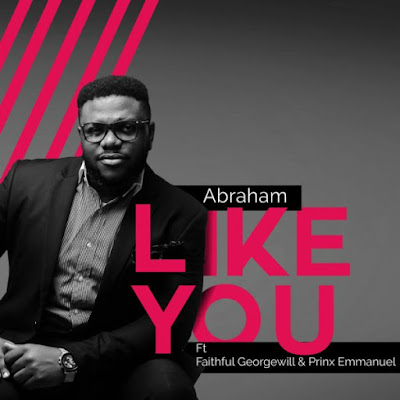 Abraham ft. Georgewil & Prinx Emmanuel - Like You Audio