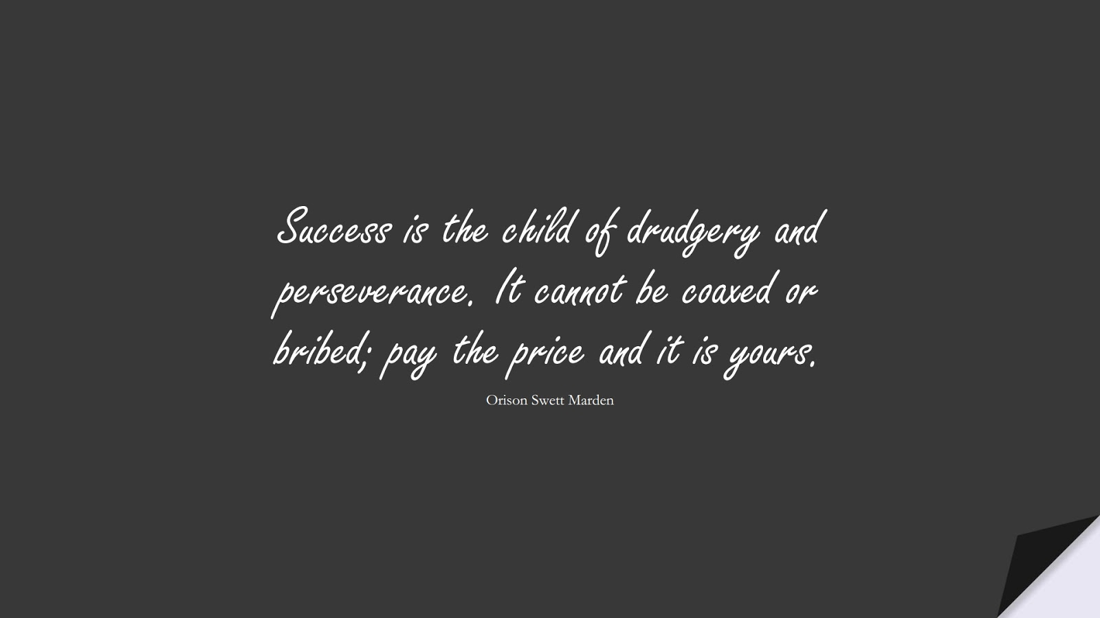 Success is the child of drudgery and perseverance. It cannot be coaxed or bribed; pay the price and it is yours. (Orison Swett Marden);  #SuccessQuotes