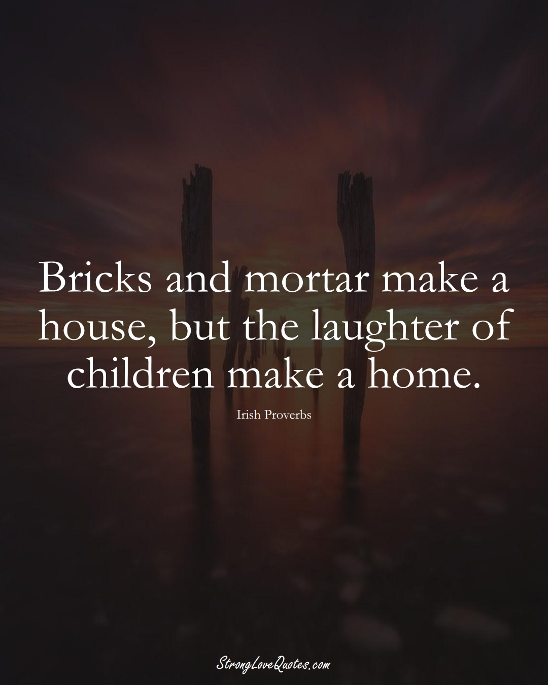 Bricks and mortar make a house, but the laughter of children make a home. (Irish Sayings);  #EuropeanSayings