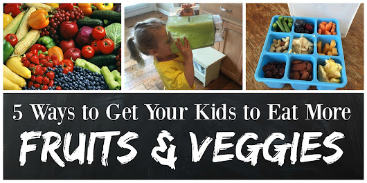 5 Ways to Get Your Kids to Eat More Fruits and Veggies