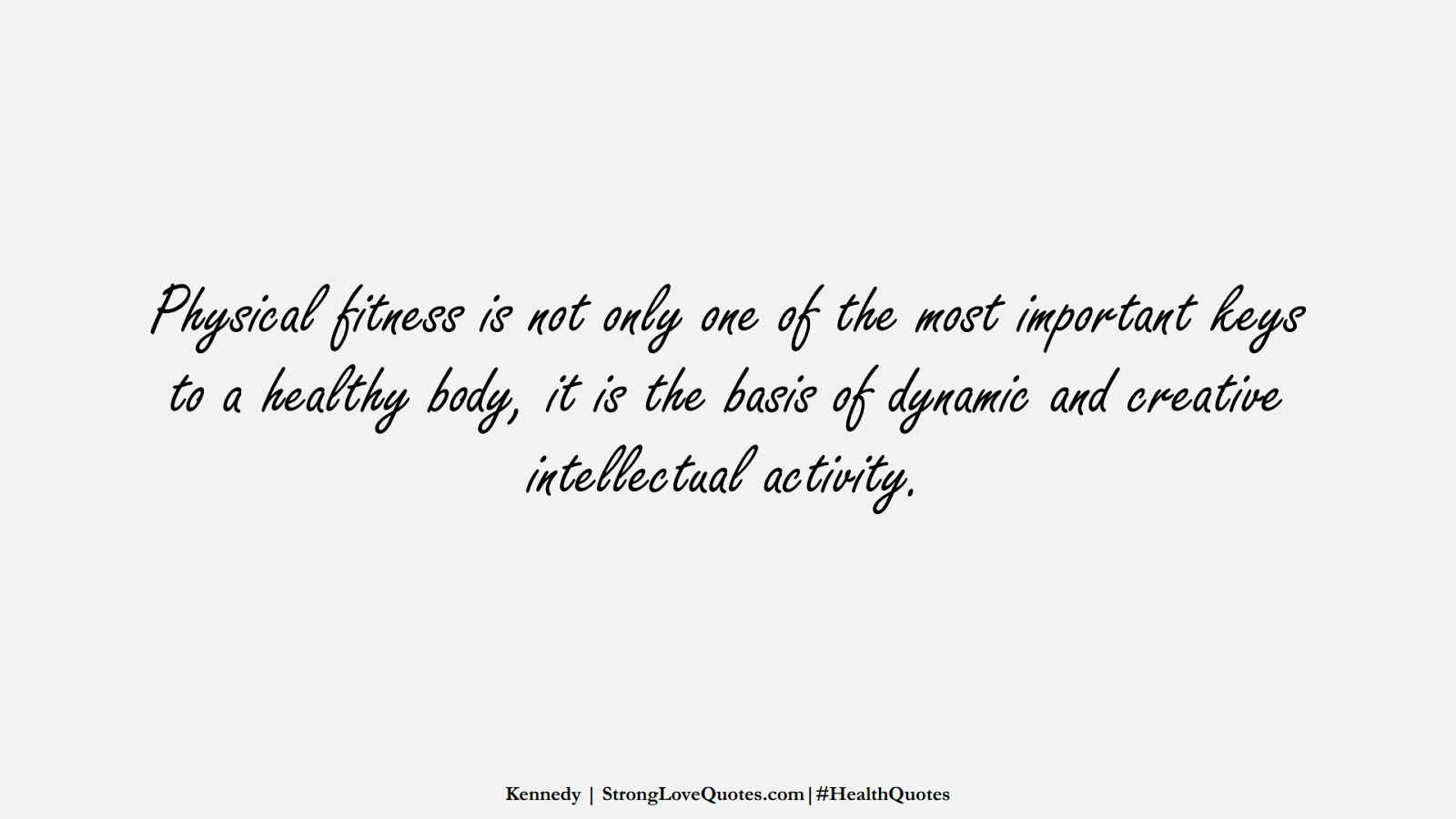 Physical fitness is not only one of the most important keys to a healthy body, it is the basis of dynamic and creative intellectual activity. (Kennedy);  #HealthQuotes