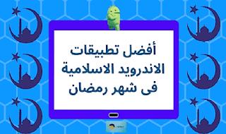 أفضل تطبيقات الاندرويد الاسلامية فى شهر رمضان