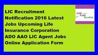 LIC Recruitment Notification 2016 Latest Jobs Upcoming Life Insurance Corporation ADO AAO LIC Agent Jobs Online Application Form