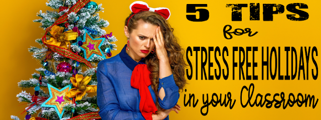 5 Tips for Stress Free Holidays in Your Classroom