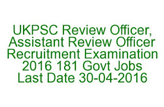 UKPSC Review Officer, Assistant Review Officer Recruitment Examination 2016 181 Govt Jobs Last Date 30-04-2016