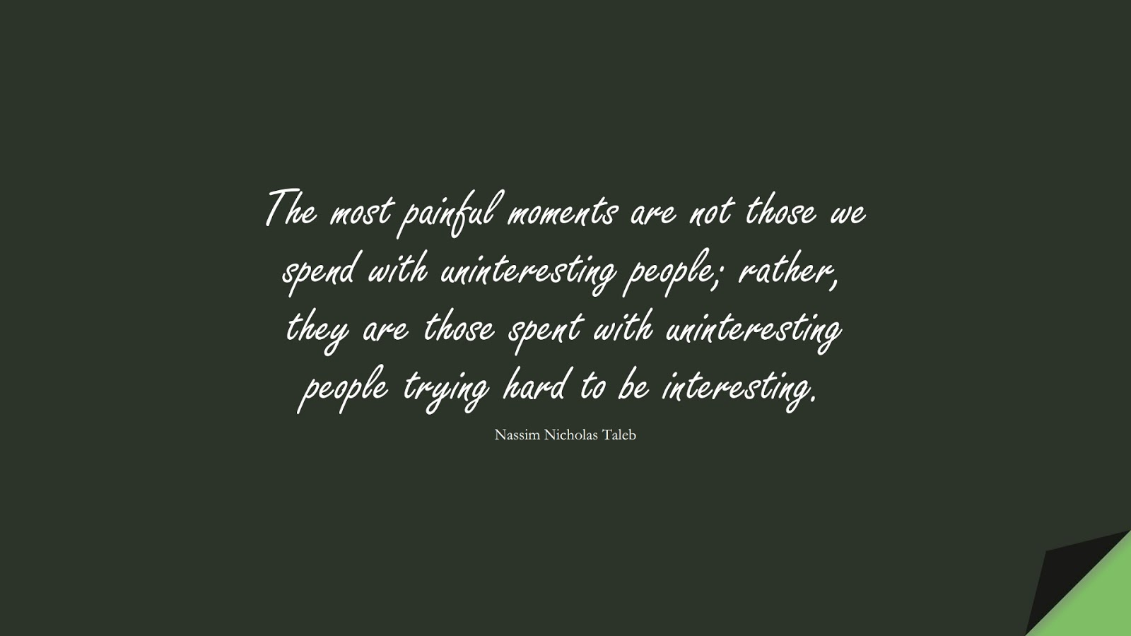 The most painful moments are not those we spend with uninteresting people; rather, they are those spent with uninteresting people trying hard to be interesting. (Nassim Nicholas Taleb);  #RelationshipQuotes