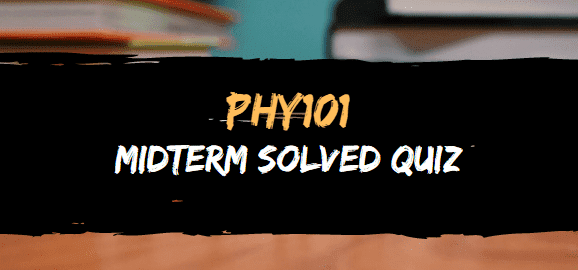 PHY101 MIDTERM SOLVED QUIZ