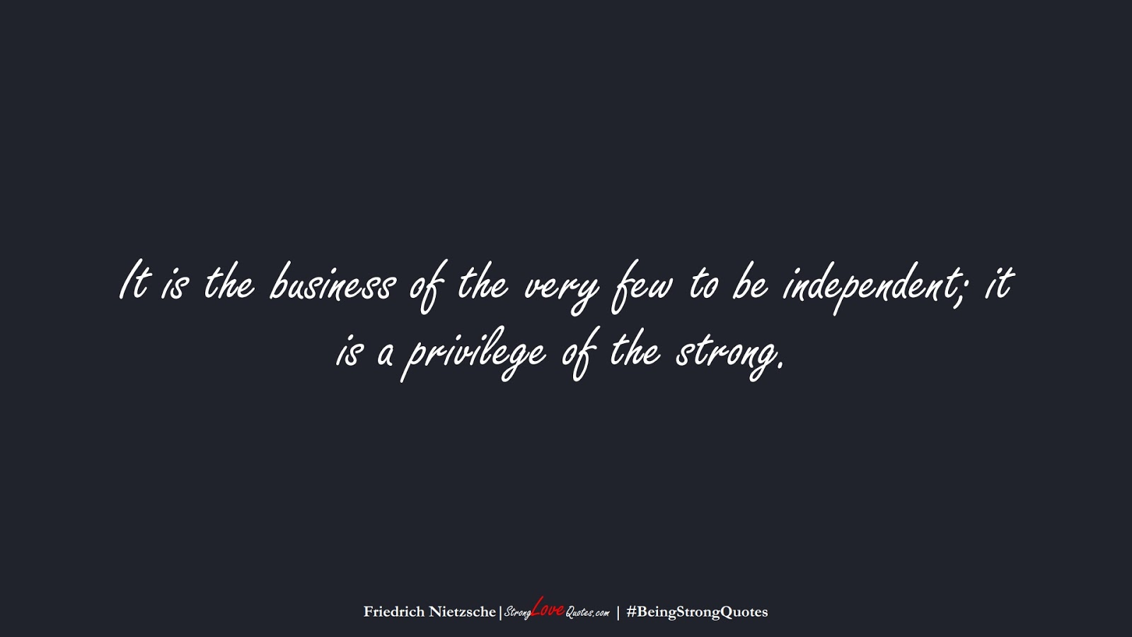It is the business of the very few to be independent; it is a privilege of the strong. (Friedrich Nietzsche);  #BeingStrongQuotes