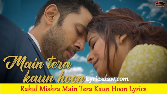 Rahul Mishra Main Tera Kaun Hoon Lyrics Aakanksha Sharma