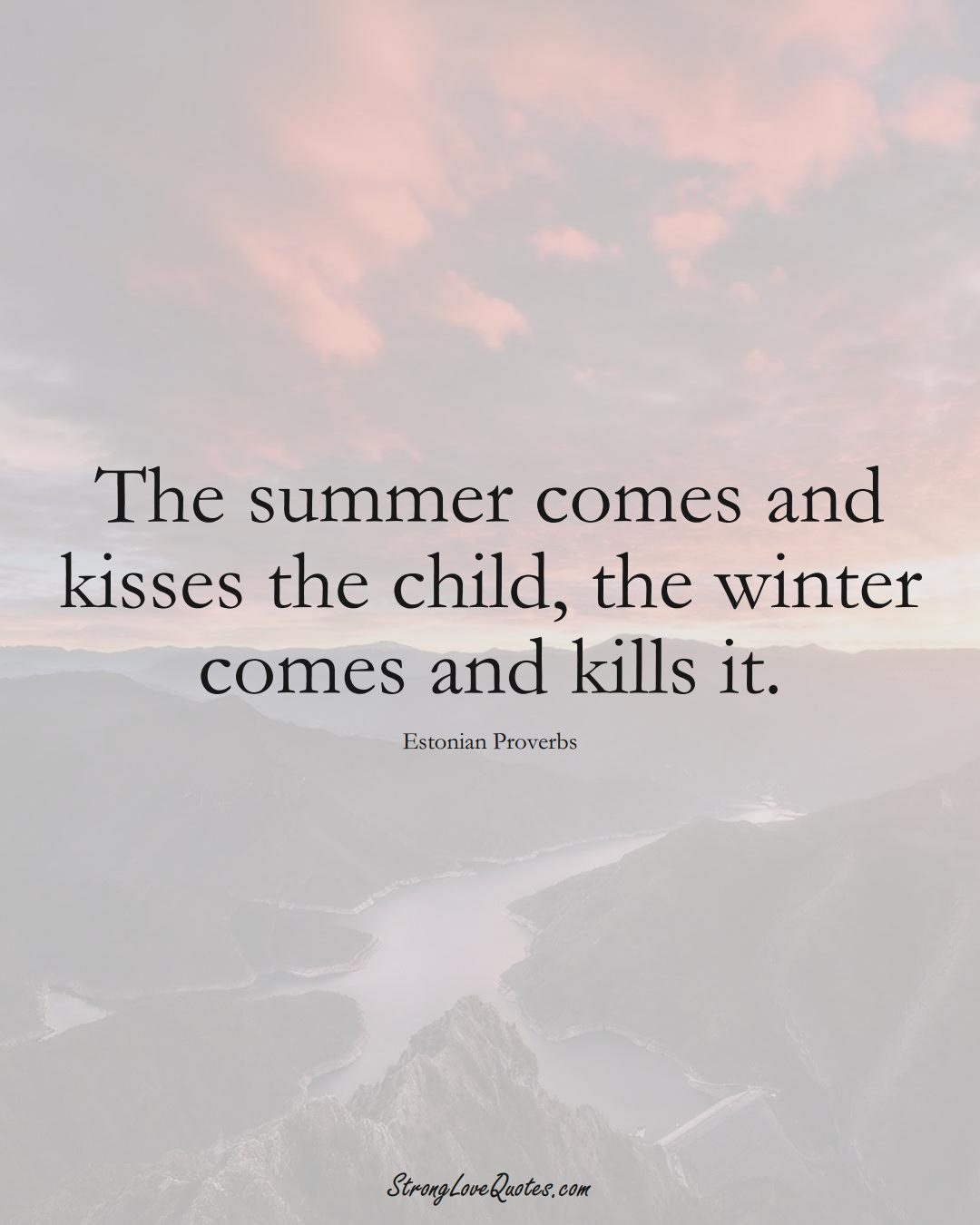 The summer comes and kisses the child, the winter comes and kills it. (Estonian Sayings);  #EuropeanSayings