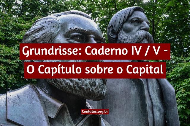 Grundrisse: Caderno IV / V - O Capítulo sobre o Capital