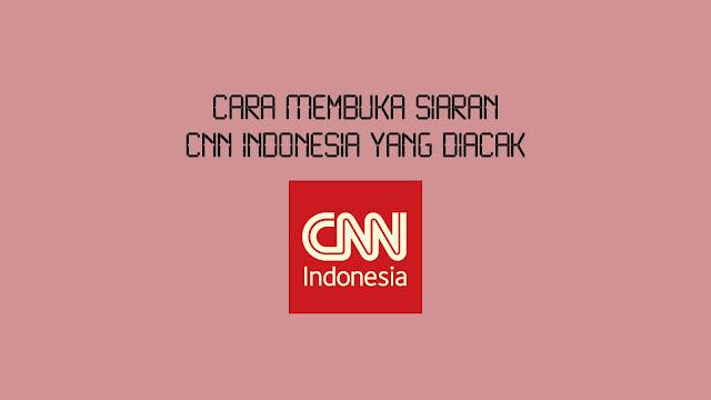 Cara Membuka Siaran CNN Indonesia yang Diacak