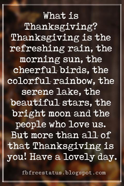 Happy Thanksgiving Wishes, What is Thanksgiving? Thanksgiving is the refreshing rain, the morning sun, the cheerful birds, the colorful rainbow, the serene lake, the beautiful stars, the bright moon and the people who love us. But more than all of that Thanksgiving is you! Have a lovely day.