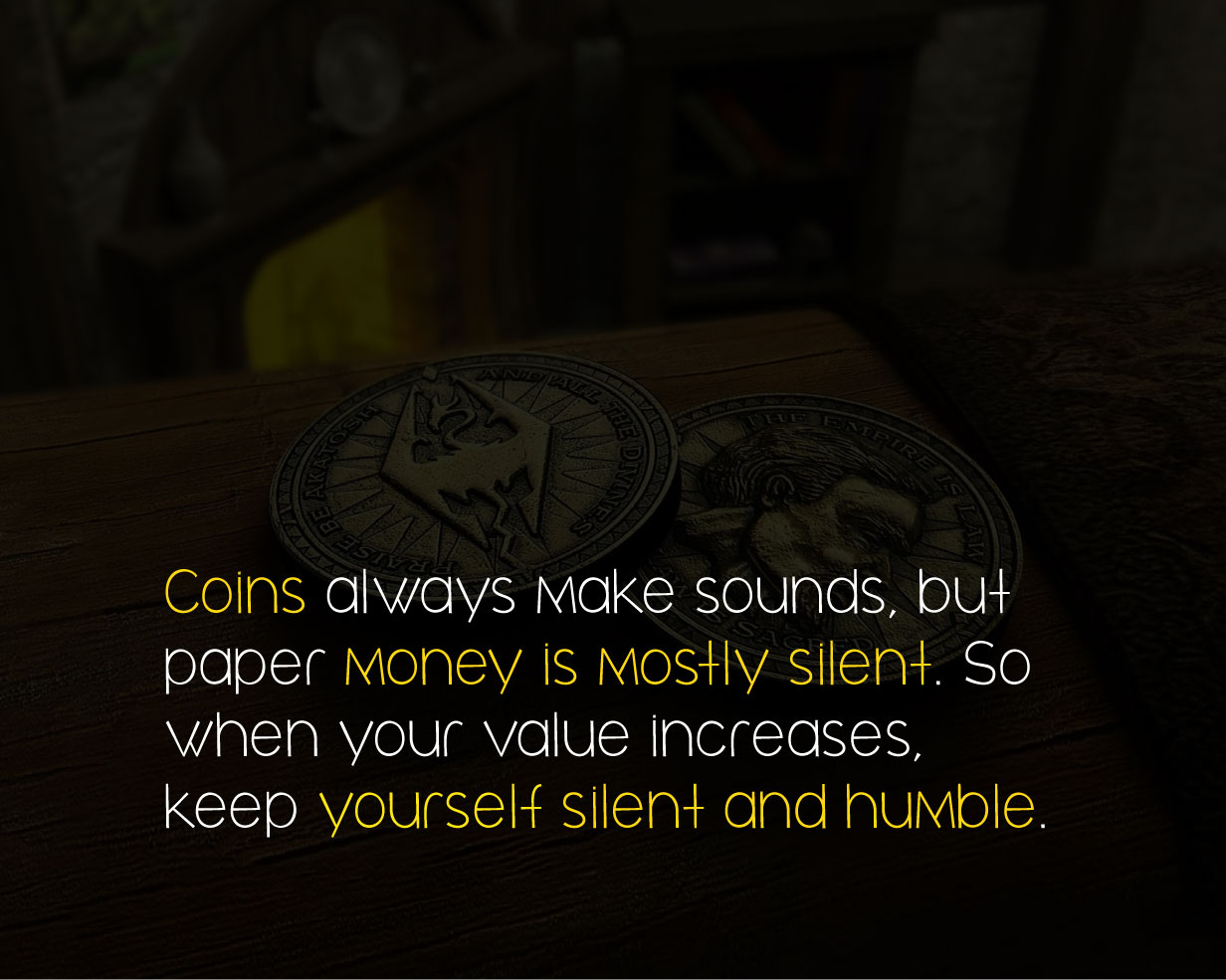 Coins always make sounds, but paper money is mostly silent. So when your value increases, keep yourself silent and humble.