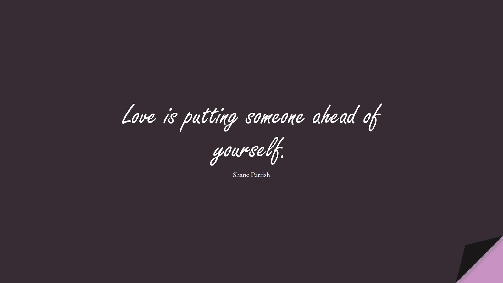 Love is putting someone ahead of yourself. (Shane Parrish);  #LoveQuotes