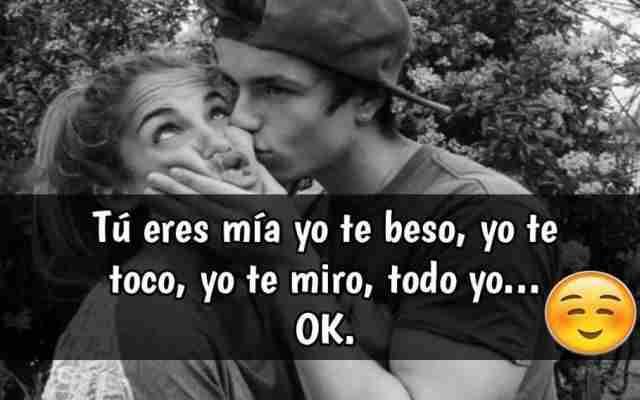 Tú eres mía, yo te toco, yo te beso, yo te abrazo, todo yo okay