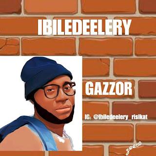 [MUSIC] Ibiledeelery - Gazzor