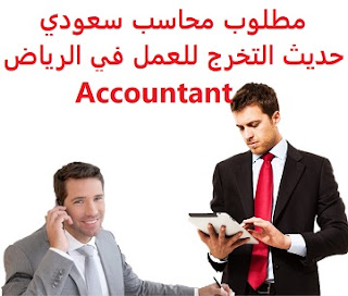A newly graduated Saudi accountant is required to work in Riyadh  To work for a company in Riyadh  Type of shift: full time  Education: Accountant  Experience: To be able to work in computers and accounting programs The applicant must be a Saudi national  Salary: to be determined after the interview