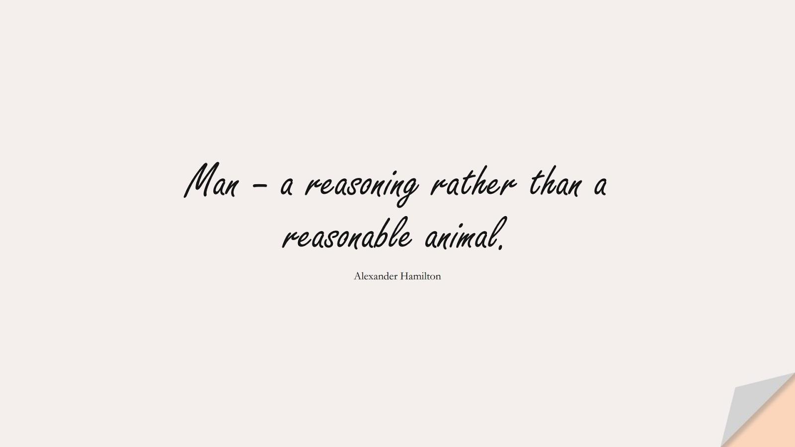 Man – a reasoning rather than a reasonable animal. (Alexander Hamilton);  #HumanityQuotes
