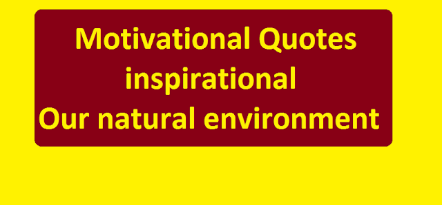 Motivational Quotes and inspirational: Our natural environment