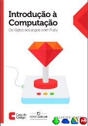 Introdução à Computação: Da Lógica aos jogos com Ruby