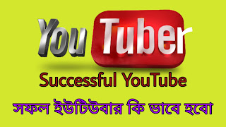 সফল ইউটিউবার কি ভাবে হবো (Successful Youtuber হতে চাই)
