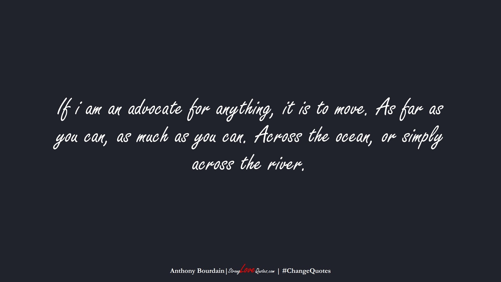 If i am an advocate for anything, it is to move. As far as you can, as much as you can. Across the ocean, or simply across the river. (Anthony Bourdain);  #ChangeQuotes