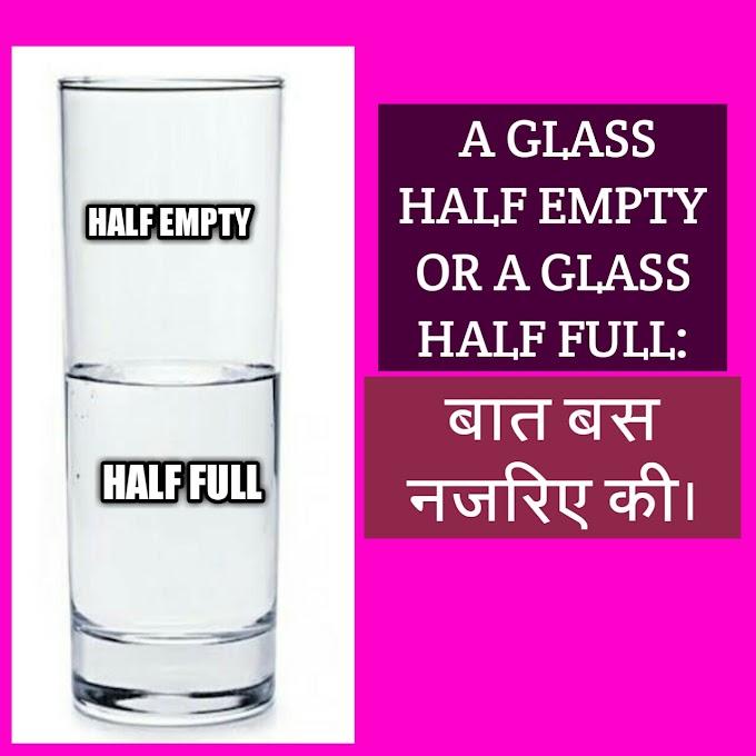 A GLASS IS HALF EMPTY OR HALF FULL: बात नज़रिये की