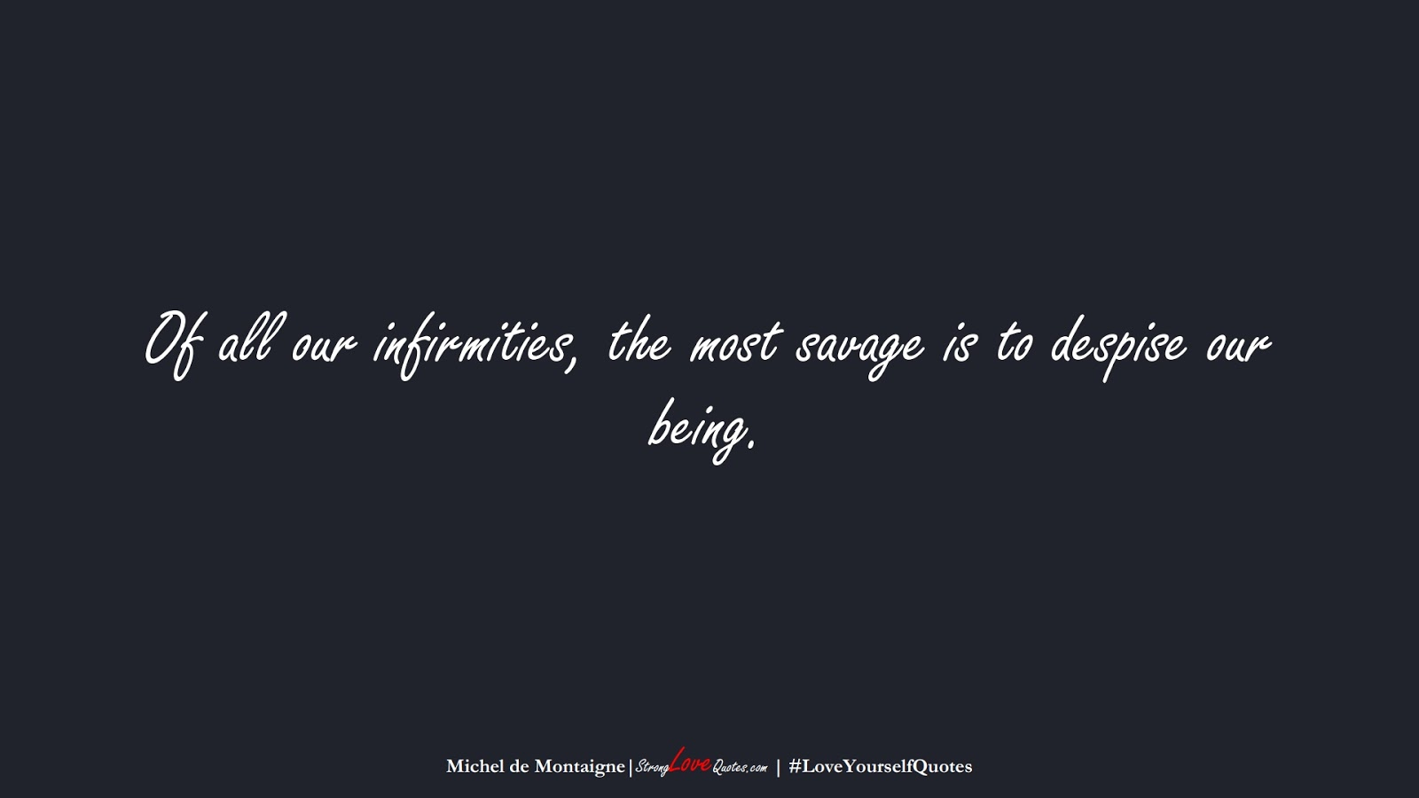 Of all our infirmities, the most savage is to despise our being. (Michel de Montaigne);  #LoveYourselfQuotes