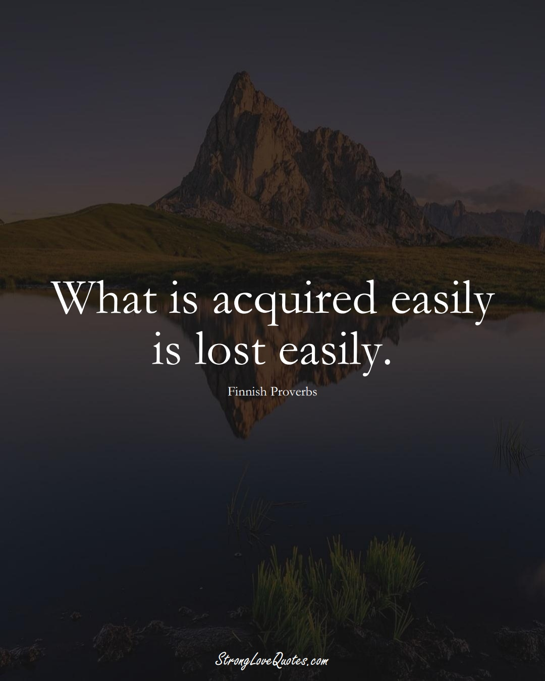What is acquired easily is lost easily. (Finnish Sayings);  #EuropeanSayings