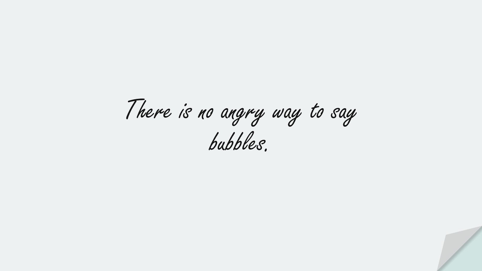 There is no angry way to say bubbles.FALSE