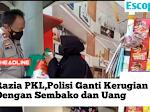 Razia Pedagang Kaki Lima,Polisi Ganti Kerugian dengan Sembako Dan Sejumlah Uang