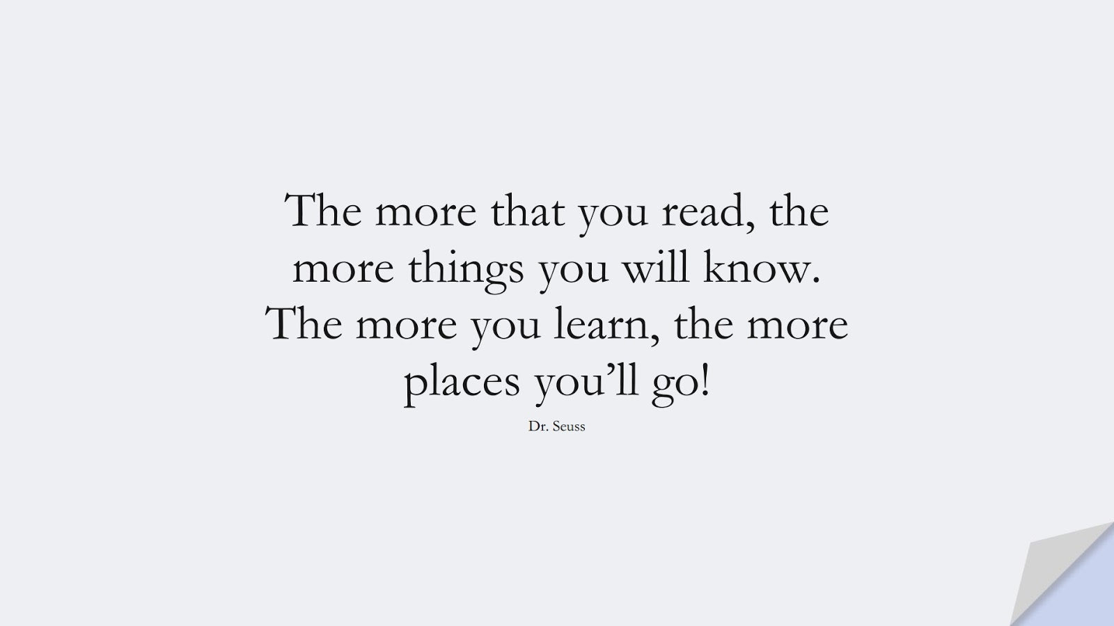 The more that you read, the more things you will know. The more you learn, the more places you'll go! (Dr. Seuss);  #SuccessQuotes