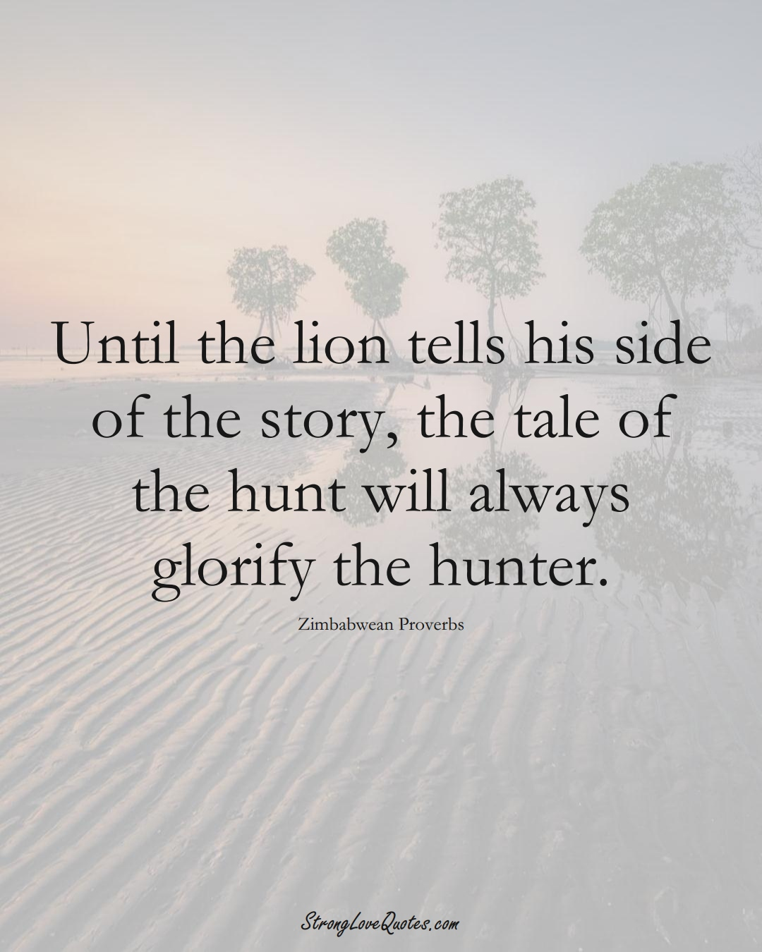 Until the lion tells his side of the story, the tale of the hunt will always glorify the hunter. (Zimbabwean Sayings);  #AfricanSayings