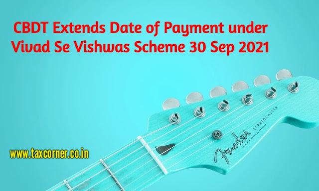 cbdt-extends-date-of-payment-under-vivad-se-vishwas-scheme-30-sep-2021