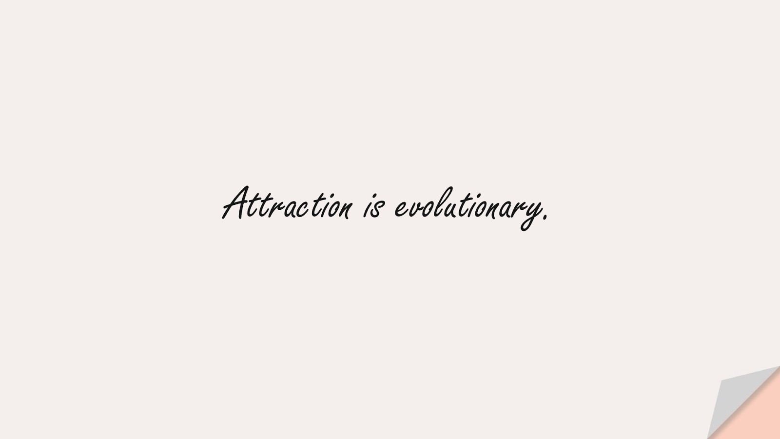 Attraction is evolutionary.FALSE